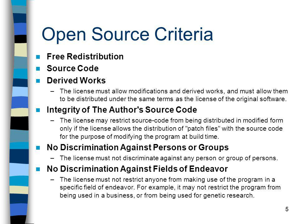 5 Open Source Criteria Free Redistribution Source Code Derived Works –The license must allow modifications and derived works, and must allow them to b