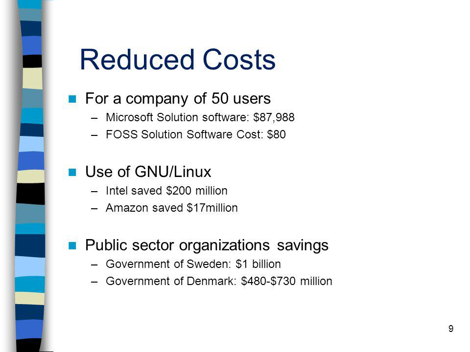 9 Reduced Costs For a company of 50 users –Microsoft Solution software: $87,988 –FOSS Solution Software Cost: $80 Use of GNU/Linux –Intel saved $200 m