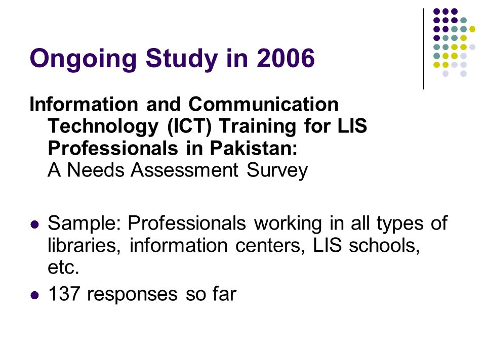 Ongoing Study in 2006 Information and Communication Technology (ICT) Training for LIS Professionals in Pakistan: A Needs Assessment Survey Sample: Professionals working in all types of libraries, information centers, LIS schools, etc.