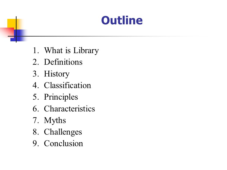 1.What is Library 2.Definitions 3.History 4.Classification 5.Principles 6.Characteristics 7.Myths 8.Challenges 9.Conclusion Outline