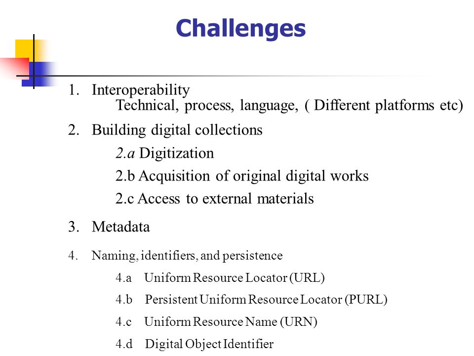 Challenges 1.Interoperability Technical, process, language, ( Different platforms etc) 2.Building digital collections 2.a Digitization 2.b Acquisition