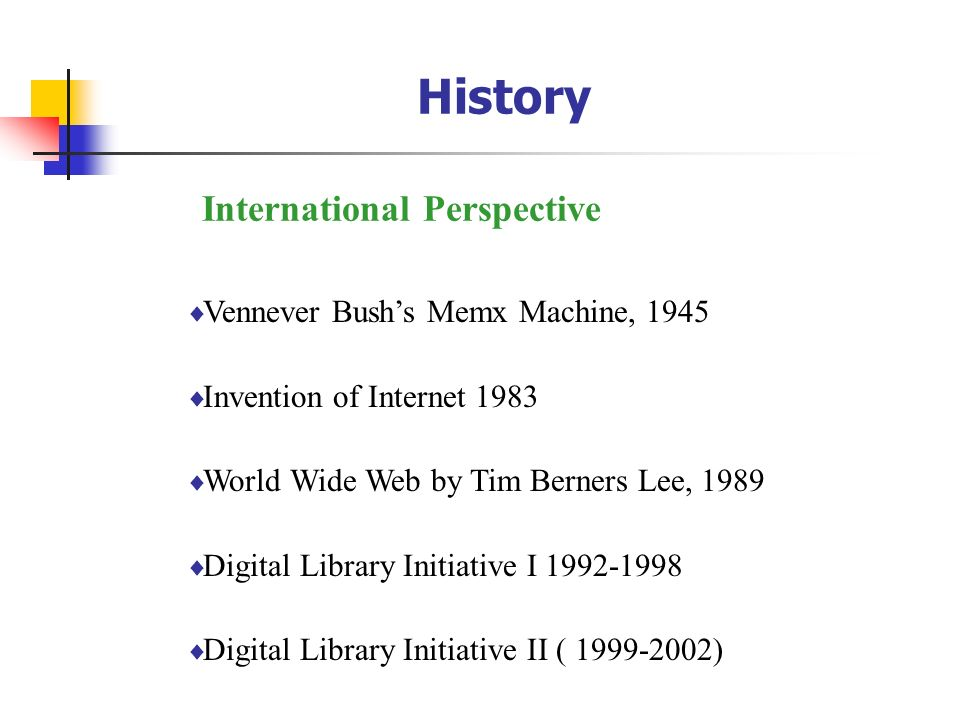 History Vennever Bushs Memx Machine, 1945 Invention of Internet 1983 World Wide Web by Tim Berners Lee, 1989 Digital Library Initiative I 1992-1998 Di