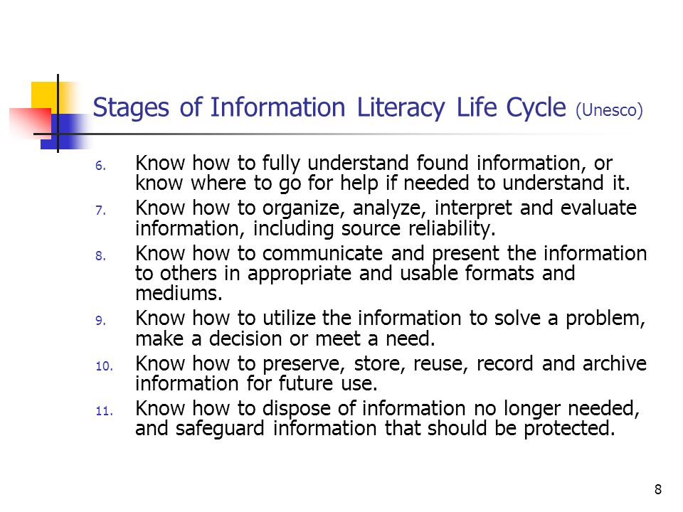 8 Stages of Information Literacy Life Cycle (Unesco) 6. Know how to fully understand found information, or know where to go for help if needed to unde