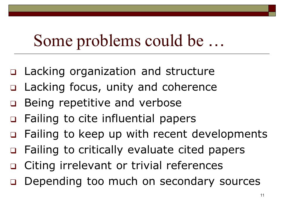 11 Some problems could be … Lacking organization and structure Lacking focus, unity and coherence Being repetitive and verbose Failing to cite influential papers Failing to keep up with recent developments Failing to critically evaluate cited papers Citing irrelevant or trivial references Depending too much on secondary sources