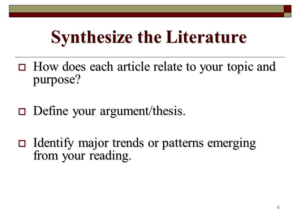 6 Synthesize the Literature How does each article relate to your topic and purpose.