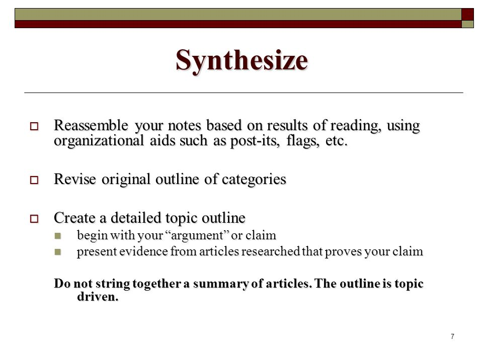 7 Synthesize Reassemble your notes based on results of reading, using organizational aids such as post-its, flags, etc.