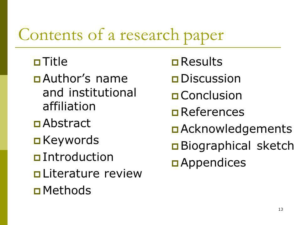 13 Contents of a research paper Title Authors name and institutional affiliation Abstract Keywords Introduction Literature review Methods Results Discussion Conclusion References Acknowledgements Biographical sketch Appendices
