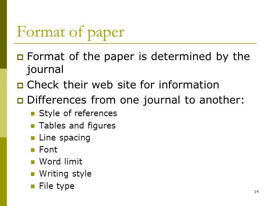 14 Format of paper Format of the paper is determined by the journal Check their web site for information Differences from one journal to another: Style of references Tables and figures Line spacing Font Word limit Writing style File type