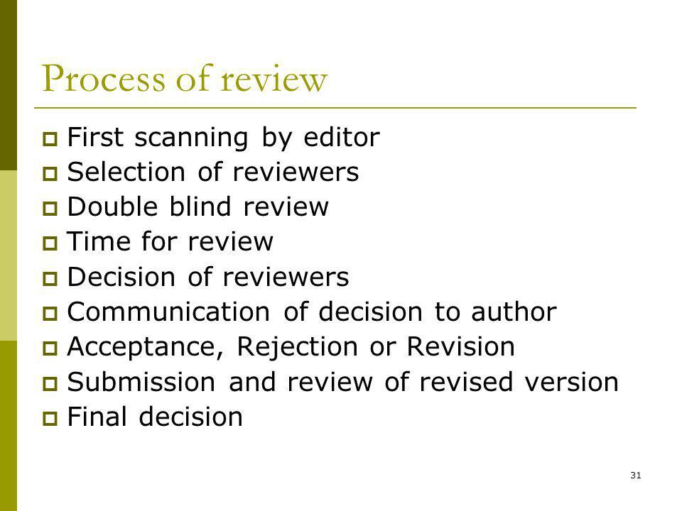 31 Process of review First scanning by editor Selection of reviewers Double blind review Time for review Decision of reviewers Communication of decision to author Acceptance, Rejection or Revision Submission and review of revised version Final decision