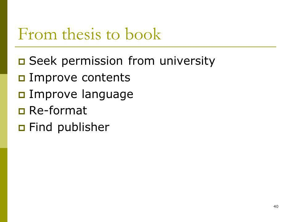 40 From thesis to book Seek permission from university Improve contents Improve language Re-format Find publisher