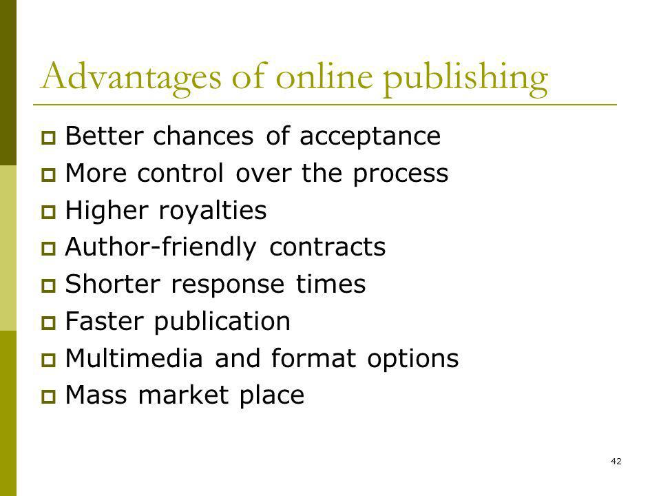 42 Advantages of online publishing Better chances of acceptance More control over the process Higher royalties Author-friendly contracts Shorter response times Faster publication Multimedia and format options Mass market place