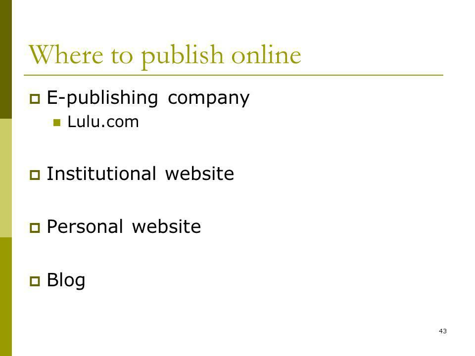 43 Where to publish online E-publishing company Lulu.com Institutional website Personal website Blog
