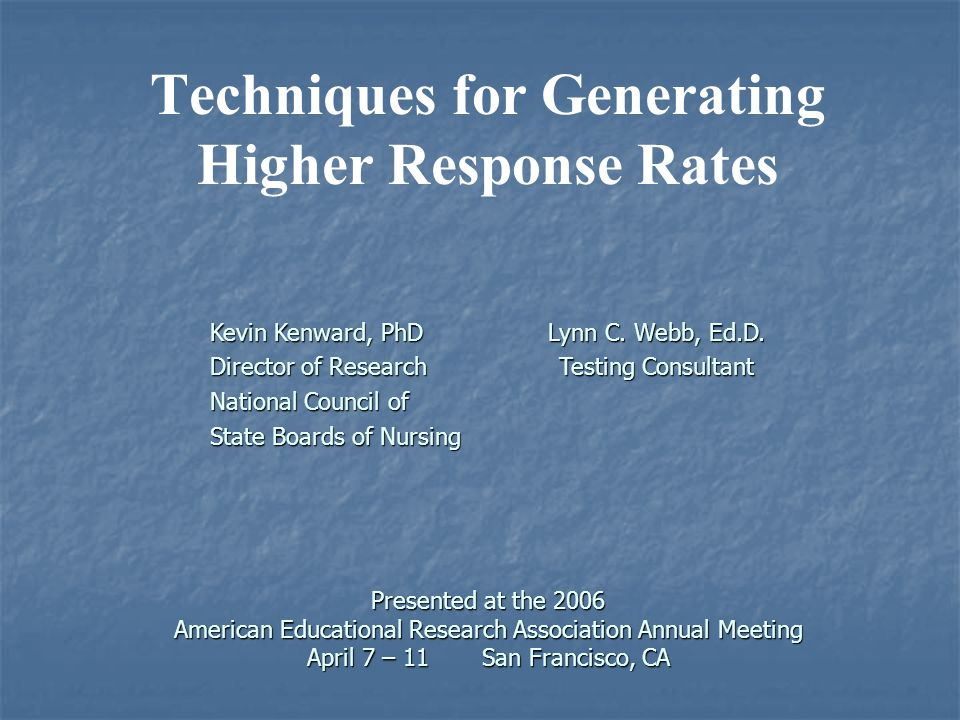 Presented at the 2006 American Educational Research Association Annual Meeting April 7 – 11 San Francisco, CA Techniques for Generating Higher Response Rates Presented at the 2006 American Educational Research Association Annual Meeting April 7 – 11 San Francisco, CA Kevin Kenward, PhD Director of Research National Council of State Boards of Nursing Lynn C.