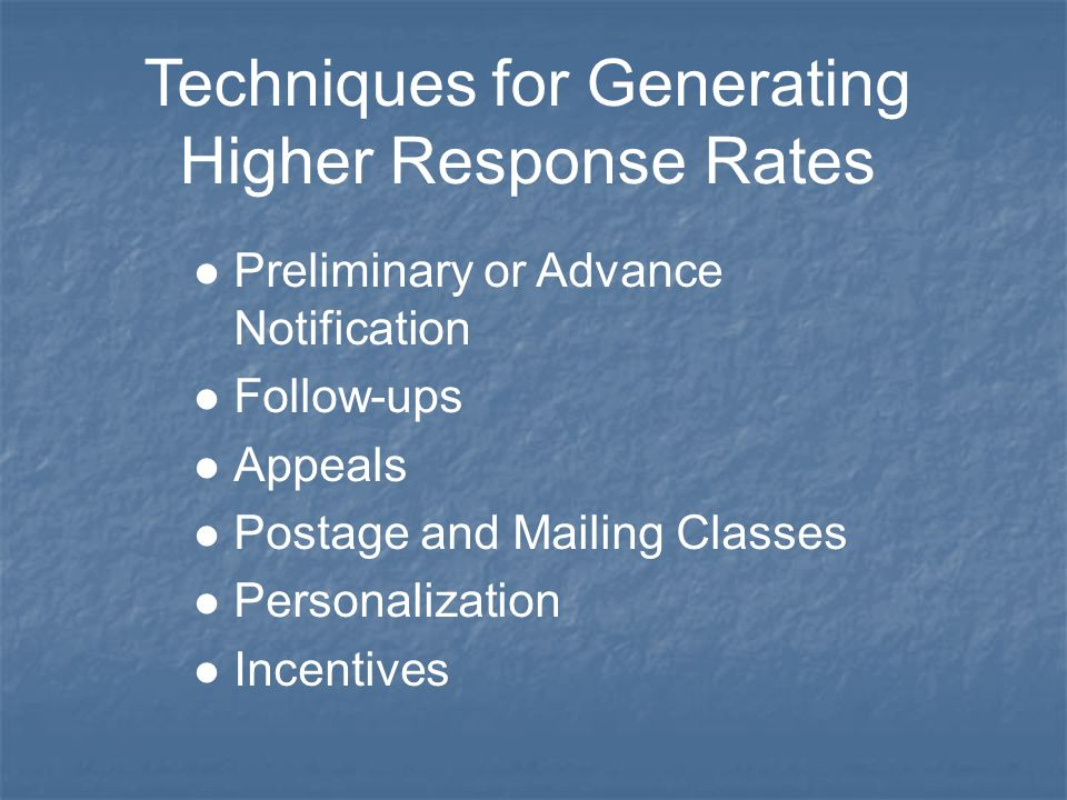 Techniques for Generating Higher Response Rates l Preliminary or Advance Notification l Follow-ups l Appeals l Postage and Mailing Classes l Personalization l Incentives