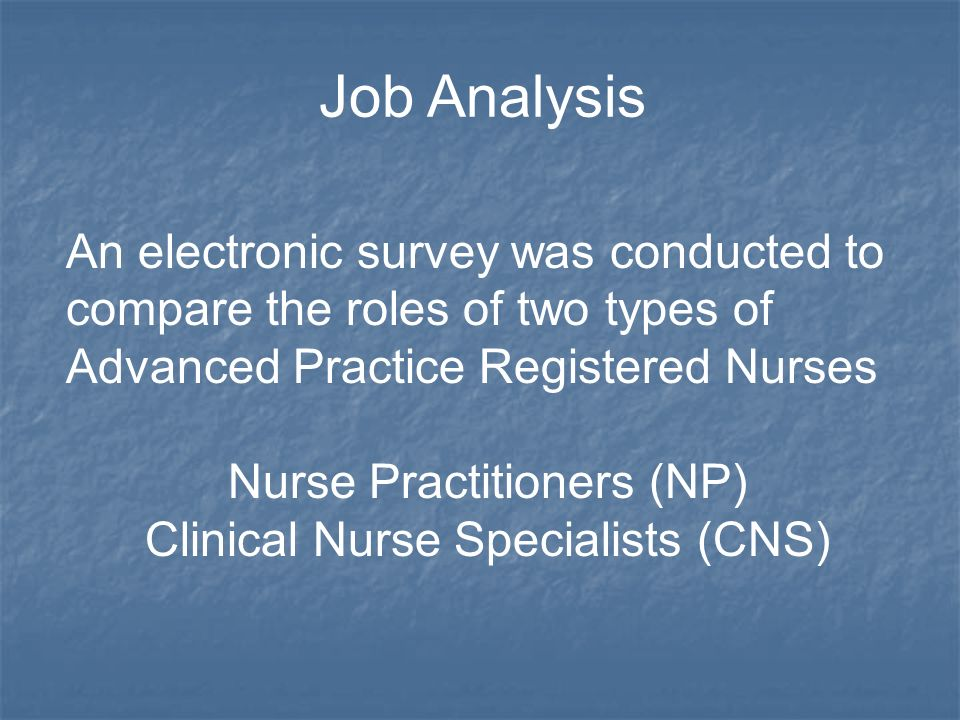 An electronic survey was conducted to compare the roles of two types of Advanced Practice Registered Nurses Nurse Practitioners (NP) Clinical Nurse Specialists (CNS) Job Analysis