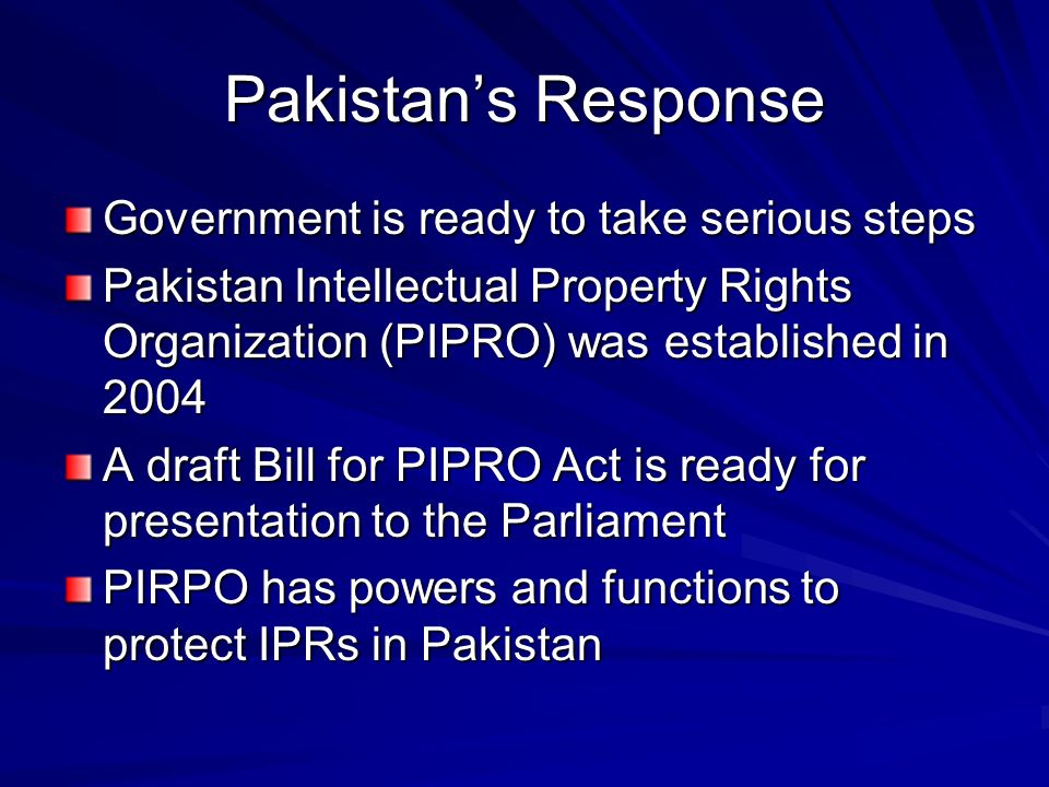 Pakistans Response Government is ready to take serious steps Pakistan Intellectual Property Rights Organization (PIPRO) was established in 2004 A draf