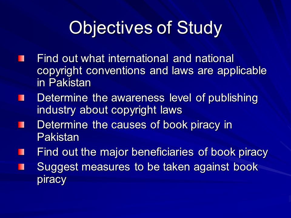 Objectives of Study Find out what international and national copyright conventions and laws are applicable in Pakistan Determine the awareness level o