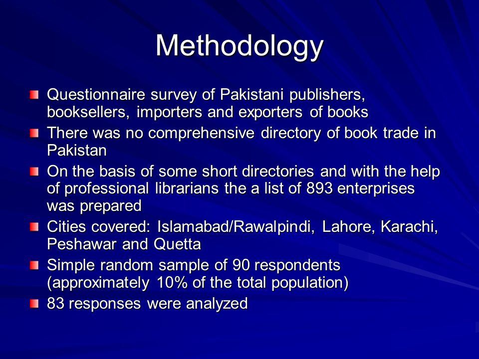 Methodology Questionnaire survey of Pakistani publishers, booksellers, importers and exporters of books There was no comprehensive directory of book t