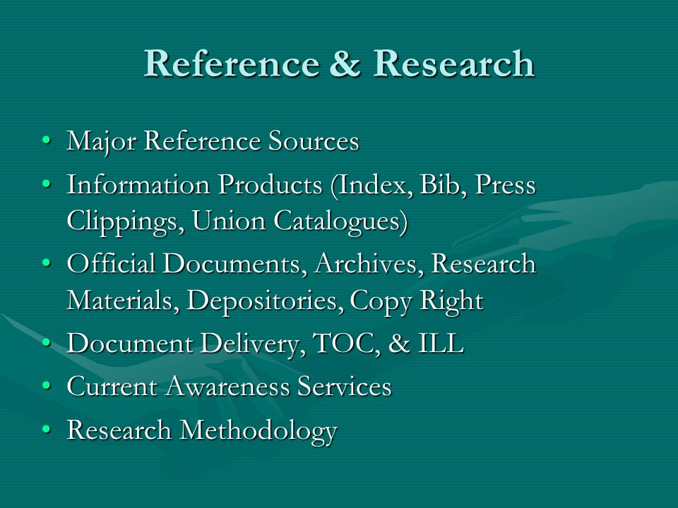 Reference & Research Major Reference SourcesMajor Reference Sources Information Products (Index, Bib, Press Clippings, Union Catalogues)Information Products (Index, Bib, Press Clippings, Union Catalogues) Official Documents, Archives, Research Materials, Depositories, Copy RightOfficial Documents, Archives, Research Materials, Depositories, Copy Right Document Delivery, TOC, & ILLDocument Delivery, TOC, & ILL Current Awareness ServicesCurrent Awareness Services Research MethodologyResearch Methodology