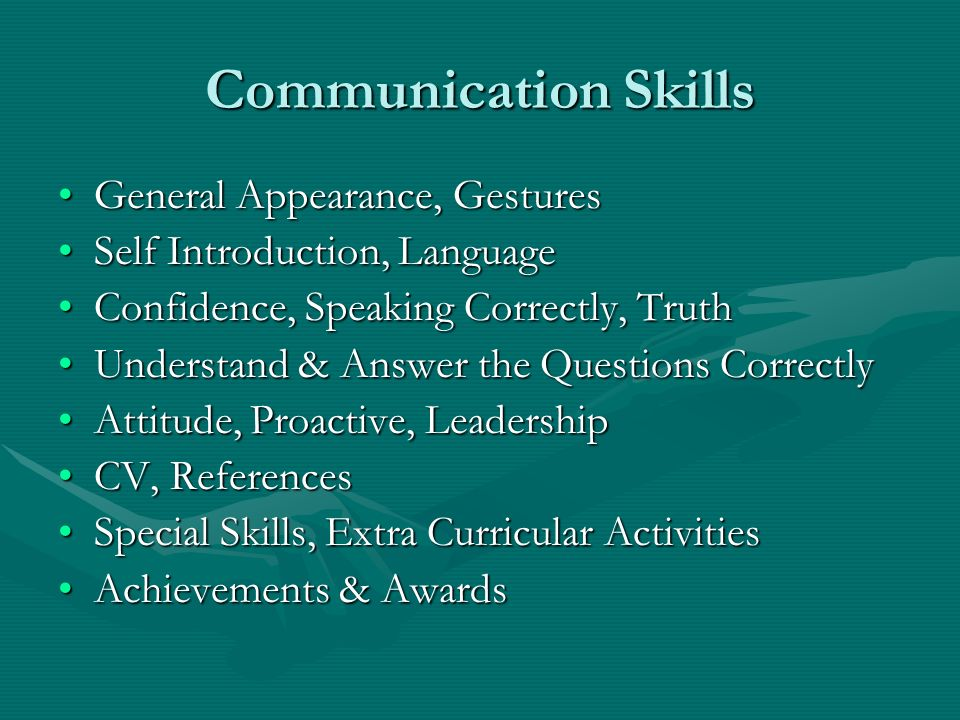 Communication Skills General Appearance, GesturesGeneral Appearance, Gestures Self Introduction, LanguageSelf Introduction, Language Confidence, Speaking Correctly, TruthConfidence, Speaking Correctly, Truth Understand & Answer the Questions CorrectlyUnderstand & Answer the Questions Correctly Attitude, Proactive, LeadershipAttitude, Proactive, Leadership CV, ReferencesCV, References Special Skills, Extra Curricular ActivitiesSpecial Skills, Extra Curricular Activities Achievements & AwardsAchievements & Awards