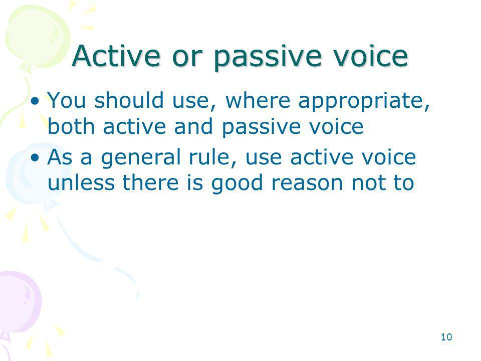 10 Active or passive voice You should use, where appropriate, both active and passive voice As a general rule, use active voice unless there is good reason not to