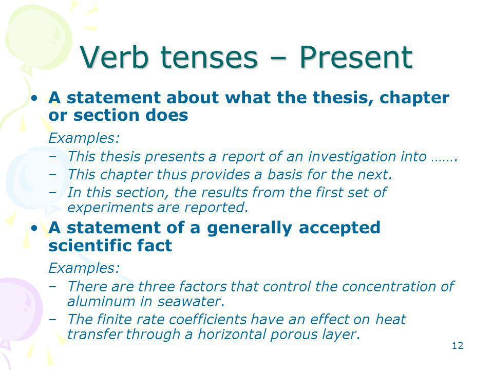 12 Verb tenses – Present A statement about what the thesis, chapter or section does Examples: –This thesis presents a report of an investigation into …….