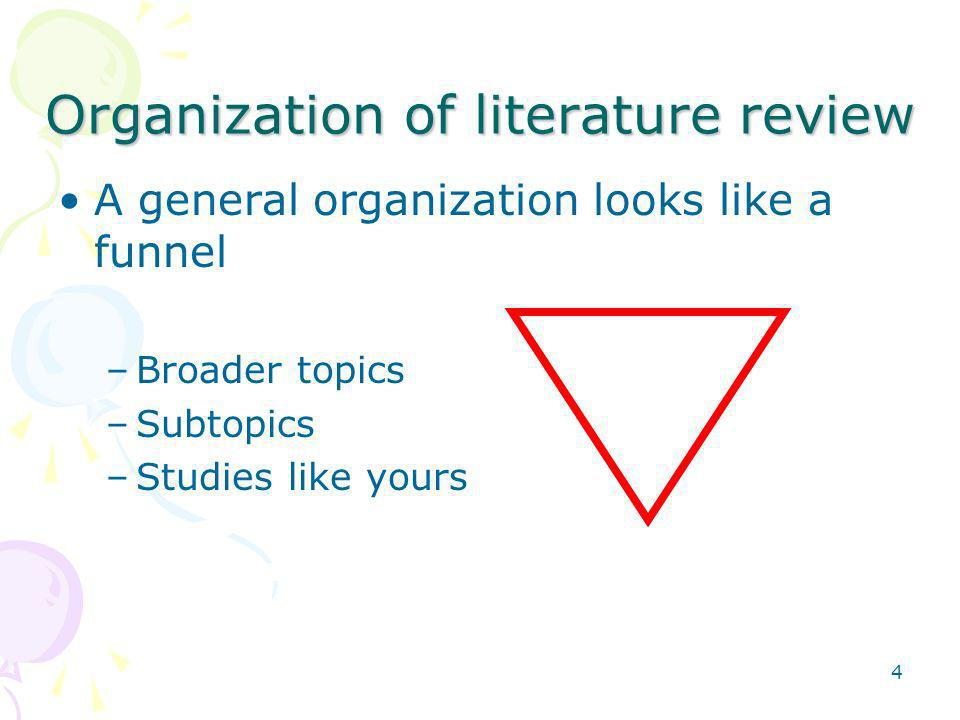 4 Organization of literature review A general organization looks like a funnel –Broader topics –Subtopics –Studies like yours