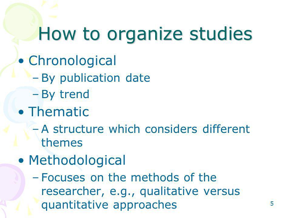 5 How to organize studies Chronological –By publication date –By trend Thematic –A structure which considers different themes Methodological –Focuses on the methods of the researcher, e.g., qualitative versus quantitative approaches