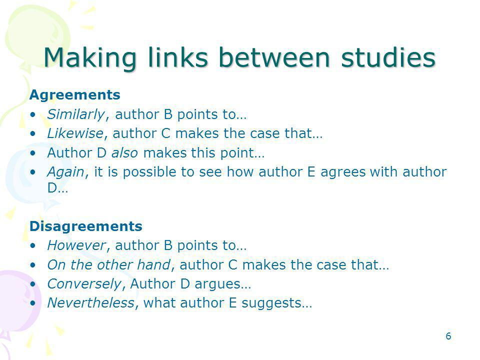 6 Making links between studies Agreements Similarly, author B points to… Likewise, author C makes the case that… Author D also makes this point… Again, it is possible to see how author E agrees with author D… Disagreements However, author B points to… On the other hand, author C makes the case that… Conversely, Author D argues… Nevertheless, what author E suggests…
