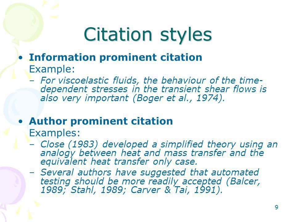 9 Citation styles Information prominent citation Example: –For viscoelastic fluids, the behaviour of the time- dependent stresses in the transient shear flows is also very important (Boger et al., 1974).