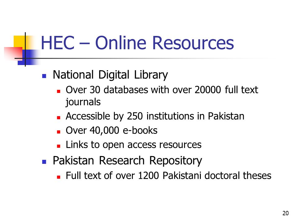 20 HEC – Online Resources National Digital Library Over 30 databases with over 20000 full text journals Accessible by 250 institutions in Pakistan Ove