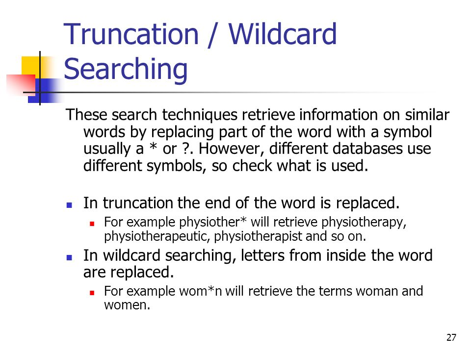 27 Truncation / Wildcard Searching These search techniques retrieve information on similar words by replacing part of the word with a symbol usually a