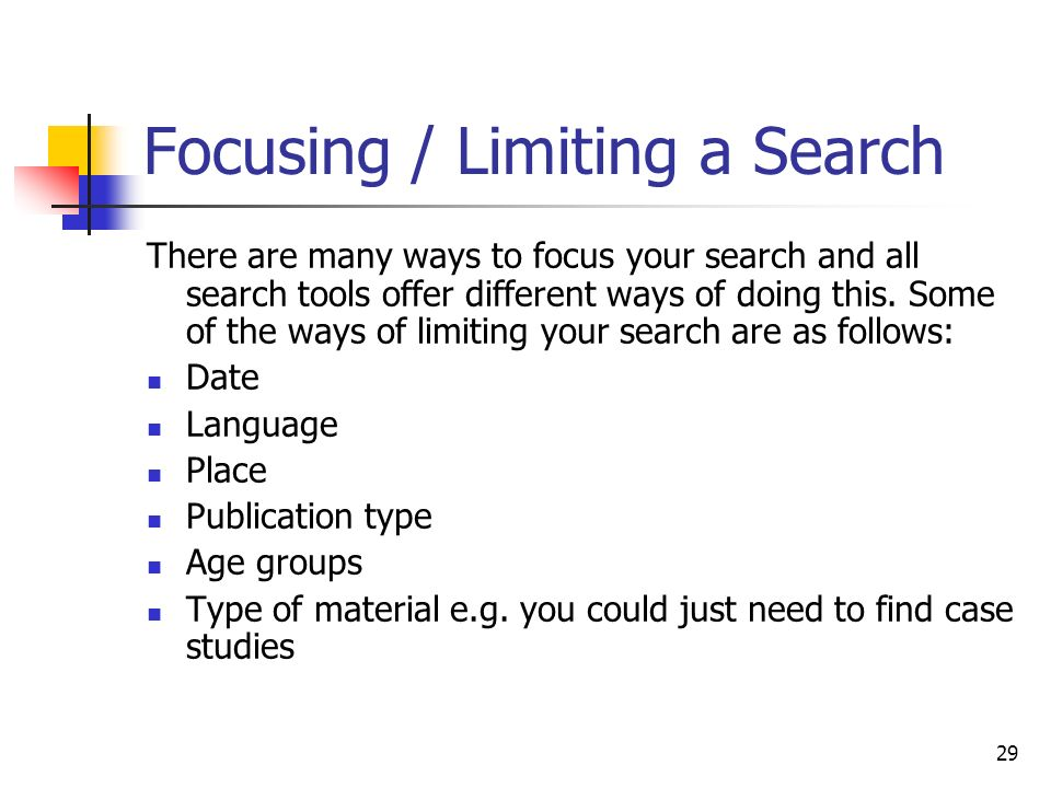 29 Focusing / Limiting a Search There are many ways to focus your search and all search tools offer different ways of doing this. Some of the ways of