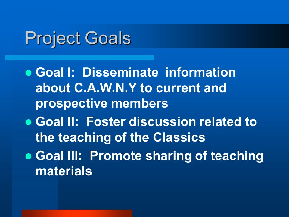 Project Goals Goal I: Disseminate information about C.A.W.N.Y to current and prospective members Goal II: Foster discussion related to the teaching of