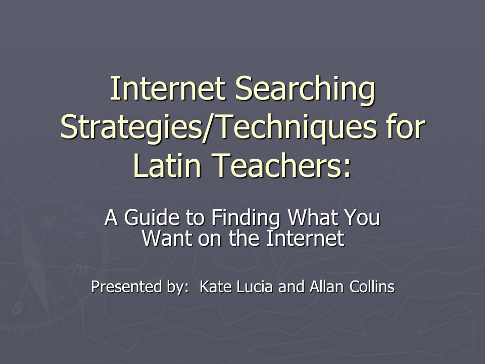 Internet Searching Strategies/Techniques for Latin Teachers: A Guide to Finding What You Want on the Internet Presented by: Kate Lucia and Allan Collins