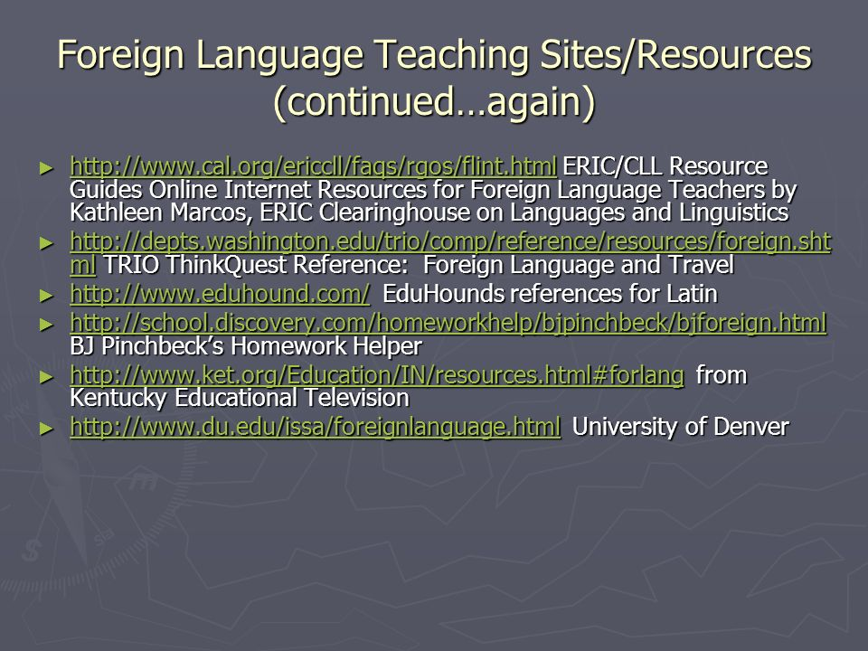 Foreign Language Teaching Sites/Resources (continued…again) http://www.cal.org/ericcll/faqs/rgos/flint.html ERIC/CLL Resource Guides Online Internet Resources for Foreign Language Teachers by Kathleen Marcos, ERIC Clearinghouse on Languages and Linguistics http://www.cal.org/ericcll/faqs/rgos/flint.html ERIC/CLL Resource Guides Online Internet Resources for Foreign Language Teachers by Kathleen Marcos, ERIC Clearinghouse on Languages and Linguistics http://www.cal.org/ericcll/faqs/rgos/flint.html http://depts.washington.edu/trio/comp/reference/resources/foreign.sht ml TRIO ThinkQuest Reference: Foreign Language and Travel http://depts.washington.edu/trio/comp/reference/resources/foreign.sht ml TRIO ThinkQuest Reference: Foreign Language and Travel http://depts.washington.edu/trio/comp/reference/resources/foreign.sht ml http://depts.washington.edu/trio/comp/reference/resources/foreign.sht ml http://www.eduhound.com/ EduHounds references for Latin http://www.eduhound.com/ EduHounds references for Latin http://www.eduhound.com/ http://school.discovery.com/homeworkhelp/bjpinchbeck/bjforeign.html BJ Pinchbecks Homework Helper http://school.discovery.com/homeworkhelp/bjpinchbeck/bjforeign.html BJ Pinchbecks Homework Helper http://school.discovery.com/homeworkhelp/bjpinchbeck/bjforeign.html http://www.ket.org/Education/IN/resources.html#forlang from Kentucky Educational Television http://www.ket.org/Education/IN/resources.html#forlang from Kentucky Educational Television http://www.ket.org/Education/IN/resources.html#forlang http://www.du.edu/issa/foreignlanguage.html University of Denver http://www.du.edu/issa/foreignlanguage.html University of Denver http://www.du.edu/issa/foreignlanguage.html