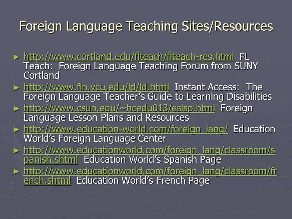 Foreign Language Teaching Sites/Resources http://www.cortland.edu/flteach/flteach-res.html FL Teach: Foreign Language Teaching Forum from SUNY Cortland http://www.cortland.edu/flteach/flteach-res.html FL Teach: Foreign Language Teaching Forum from SUNY Cortland http://www.cortland.edu/flteach/flteach-res.html http://www.fln.vcu.edu/ld/ld.html Instant Access: The Foreign Language Teachers Guide to Learning Disabilities http://www.fln.vcu.edu/ld/ld.html Instant Access: The Foreign Language Teachers Guide to Learning Disabilities http://www.fln.vcu.edu/ld/ld.html http://www.csun.edu/~hcedu013/eslsp.html Foreign Language Lesson Plans and Resources http://www.csun.edu/~hcedu013/eslsp.html Foreign Language Lesson Plans and Resources http://www.csun.edu/~hcedu013/eslsp.html http://www.education-world.com/foreign_lang/ Education Worlds Foreign Language Center http://www.education-world.com/foreign_lang/ Education Worlds Foreign Language Center http://www.education-world.com/foreign_lang/ http://www.educationworld.com/foreign_lang/classroom/s panish.shtml Education Worlds Spanish Page http://www.educationworld.com/foreign_lang/classroom/s panish.shtml Education Worlds Spanish Page http://www.educationworld.com/foreign_lang/classroom/s panish.shtml http://www.educationworld.com/foreign_lang/classroom/s panish.shtml http://www.educationworld.com/foreign_lang/classroom/fr ench.shtml Education Worlds French Page http://www.educationworld.com/foreign_lang/classroom/fr ench.shtml Education Worlds French Page http://www.educationworld.com/foreign_lang/classroom/fr ench.shtml http://www.educationworld.com/foreign_lang/classroom/fr ench.shtml