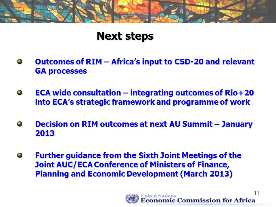 11 Next steps Outcomes of RIM – Africas input to CSD-20 and relevant GA processes ECA wide consultation – integrating outcomes of Rio+20 into ECAs strategic framework and programme of work Decision on RIM outcomes at next AU Summit – January 2013 Further guidance from the Sixth Joint Meetings of the Joint AUC/ECA Conference of Ministers of Finance, Planning and Economic Development (March 2013)
