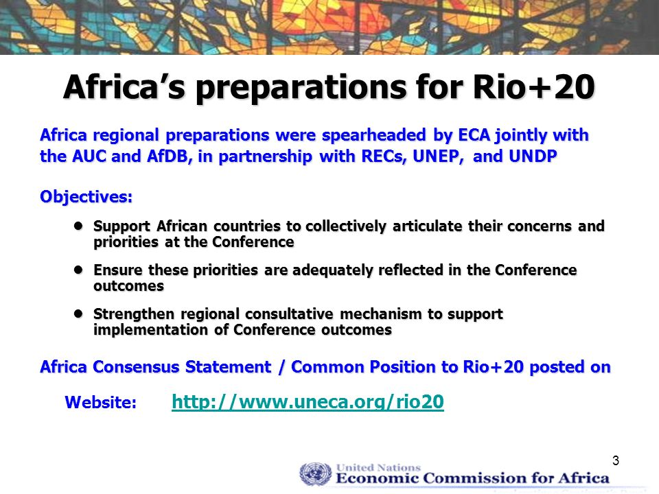 3 Africas preparations for Rio+20 Africa regional preparations were spearheaded by ECA jointly with the AUC and AfDB, in partnership with RECs, UNEP, and UNDP Objectives: Support African countries to collectively articulate their concerns and priorities at the Conference Support African countries to collectively articulate their concerns and priorities at the Conference Ensure these priorities are adequately reflected in the Conference outcomes Ensure these priorities are adequately reflected in the Conference outcomes Strengthen regional consultative mechanism to support implementation of Conference outcomes Strengthen regional consultative mechanism to support implementation of Conference outcomes Africa Consensus Statement / Common Position to Rio+20 posted on Website: