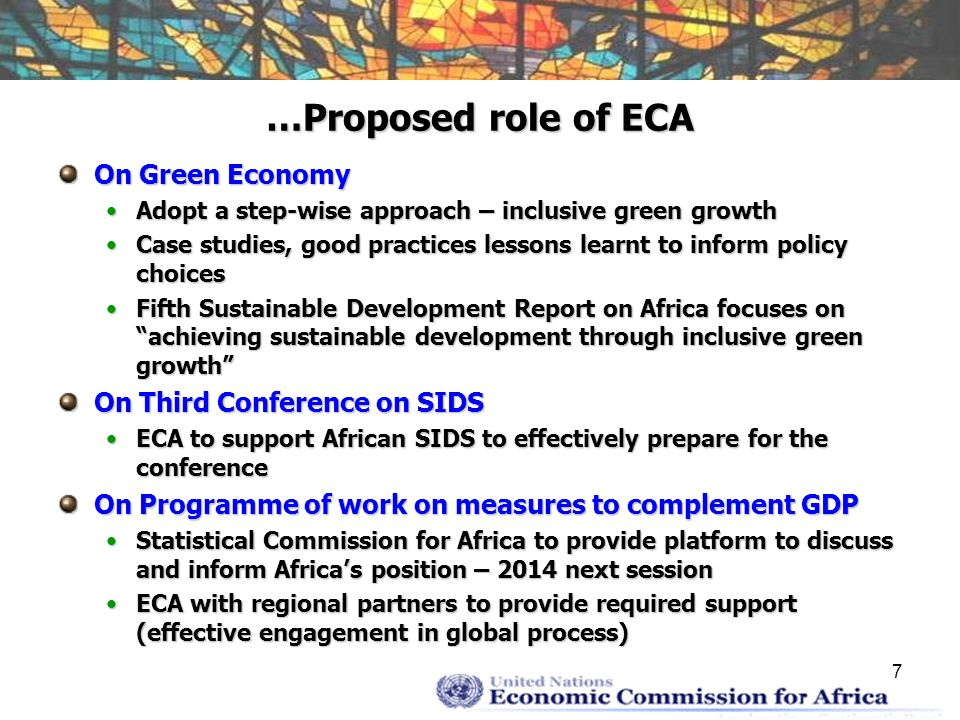 7 …Proposed role of ECA On Green Economy Adopt a step-wise approach – inclusive green growthAdopt a step-wise approach – inclusive green growth Case studies, good practices lessons learnt to inform policy choicesCase studies, good practices lessons learnt to inform policy choices Fifth Sustainable Development Report on Africa focuses on achieving sustainable development through inclusive green growthFifth Sustainable Development Report on Africa focuses on achieving sustainable development through inclusive green growth On Third Conference on SIDS ECA to support African SIDS to effectively prepare for the conferenceECA to support African SIDS to effectively prepare for the conference On Programme of work on measures to complement GDP Statistical Commission for Africa to provide platform to discuss and inform Africas position – 2014 next sessionStatistical Commission for Africa to provide platform to discuss and inform Africas position – 2014 next session ECA with regional partners to provide required support (effective engagement in global process)ECA with regional partners to provide required support (effective engagement in global process)