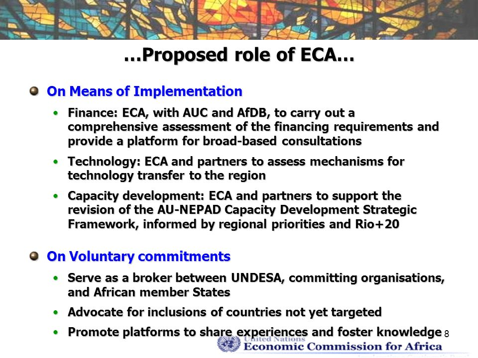 8 …Proposed role of ECA… On Means of Implementation Finance: ECA, with AUC and AfDB, to carry out a comprehensive assessment of the financing requirements and provide a platform for broad-based consultationsFinance: ECA, with AUC and AfDB, to carry out a comprehensive assessment of the financing requirements and provide a platform for broad-based consultations Technology: ECA and partners to assess mechanisms for technology transfer to the regionTechnology: ECA and partners to assess mechanisms for technology transfer to the region Capacity development: ECA and partners to support the revision of the AU-NEPAD Capacity Development Strategic Framework, informed by regional priorities and Rio+20Capacity development: ECA and partners to support the revision of the AU-NEPAD Capacity Development Strategic Framework, informed by regional priorities and Rio+20 On Voluntary commitments Serve as a broker between UNDESA, committing organisations, and African member StatesServe as a broker between UNDESA, committing organisations, and African member States Advocate for inclusions of countries not yet targetedAdvocate for inclusions of countries not yet targeted Promote platforms to share experiences and foster knowledgePromote platforms to share experiences and foster knowledge