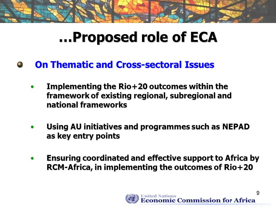 9 …Proposed role of ECA On Thematic and Cross-sectoral Issues Implementing the Rio+20 outcomes within the framework of existing regional, subregional and national frameworksImplementing the Rio+20 outcomes within the framework of existing regional, subregional and national frameworks Using AU initiatives and programmes such as NEPAD as key entry pointsUsing AU initiatives and programmes such as NEPAD as key entry points Ensuring coordinated and effective support to Africa by RCM-Africa, in implementing the outcomes of Rio+20Ensuring coordinated and effective support to Africa by RCM-Africa, in implementing the outcomes of Rio+20