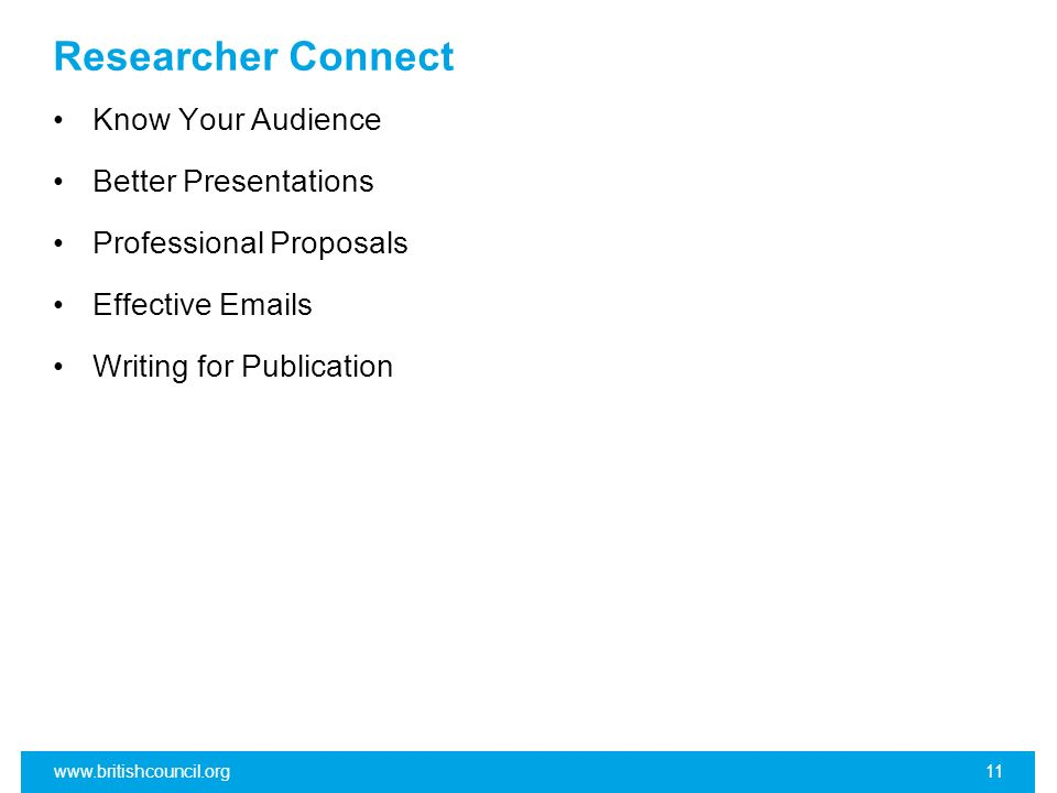 Researcher Connect Know Your Audience Better Presentations Professional Proposals Effective Emails Writing for Publication www.britishcouncil.org11