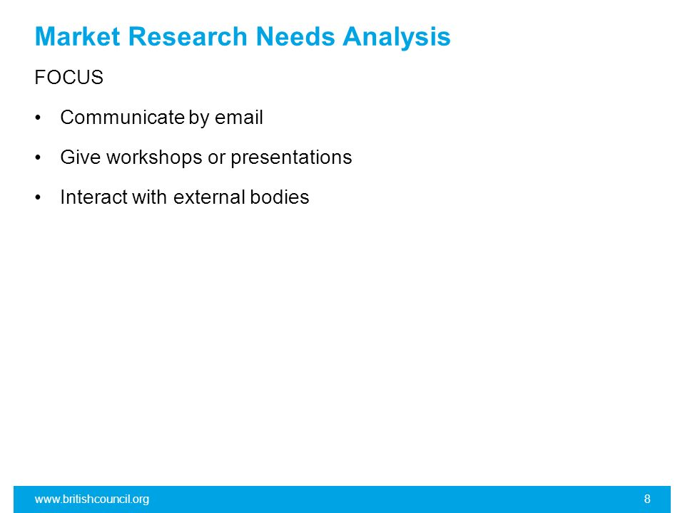 Market Research Needs Analysis FOCUS Communicate by email Give workshops or presentations Interact with external bodies www.britishcouncil.org8