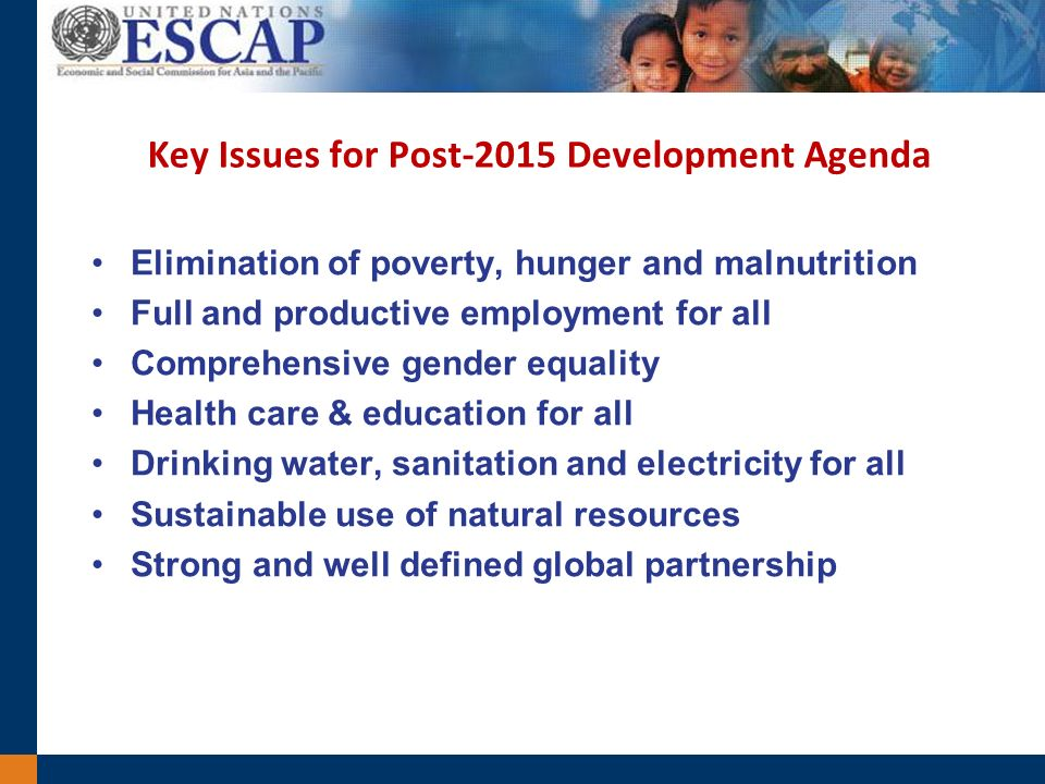 Key Issues for Post-2015 Development Agenda Elimination of poverty, hunger and malnutrition Full and productive employment for all Comprehensive gender equality Health care & education for all Drinking water, sanitation and electricity for all Sustainable use of natural resources Strong and well defined global partnership
