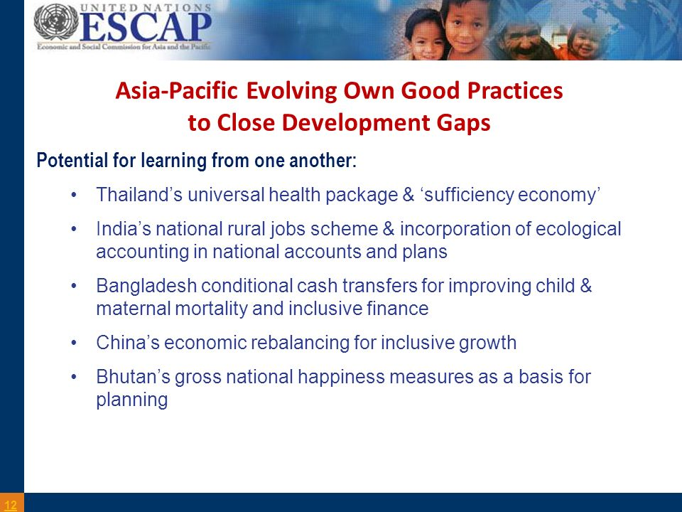 Asia-Pacific Evolving Own Good Practices to Close Development Gaps 12 Potential for learning from one another: Thailands universal health package & sufficiency economy Indias national rural jobs scheme & incorporation of ecological accounting in national accounts and plans Bangladesh conditional cash transfers for improving child & maternal mortality and inclusive finance Chinas economic rebalancing for inclusive growth Bhutans gross national happiness measures as a basis for planning
