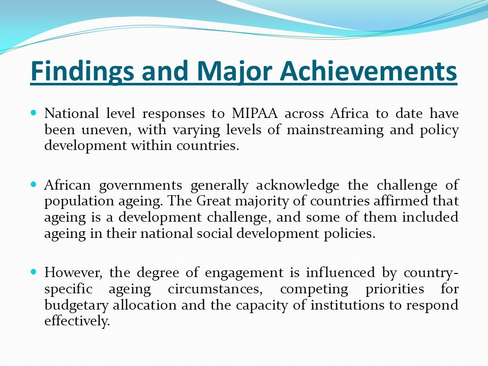 Findings and Major Achievements National level responses to MIPAA across Africa to date have been uneven, with varying levels of mainstreaming and policy development within countries.