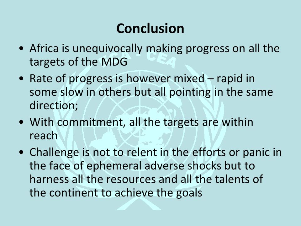 Conclusion Africa is unequivocally making progress on all the targets of the MDG Rate of progress is however mixed – rapid in some slow in others but