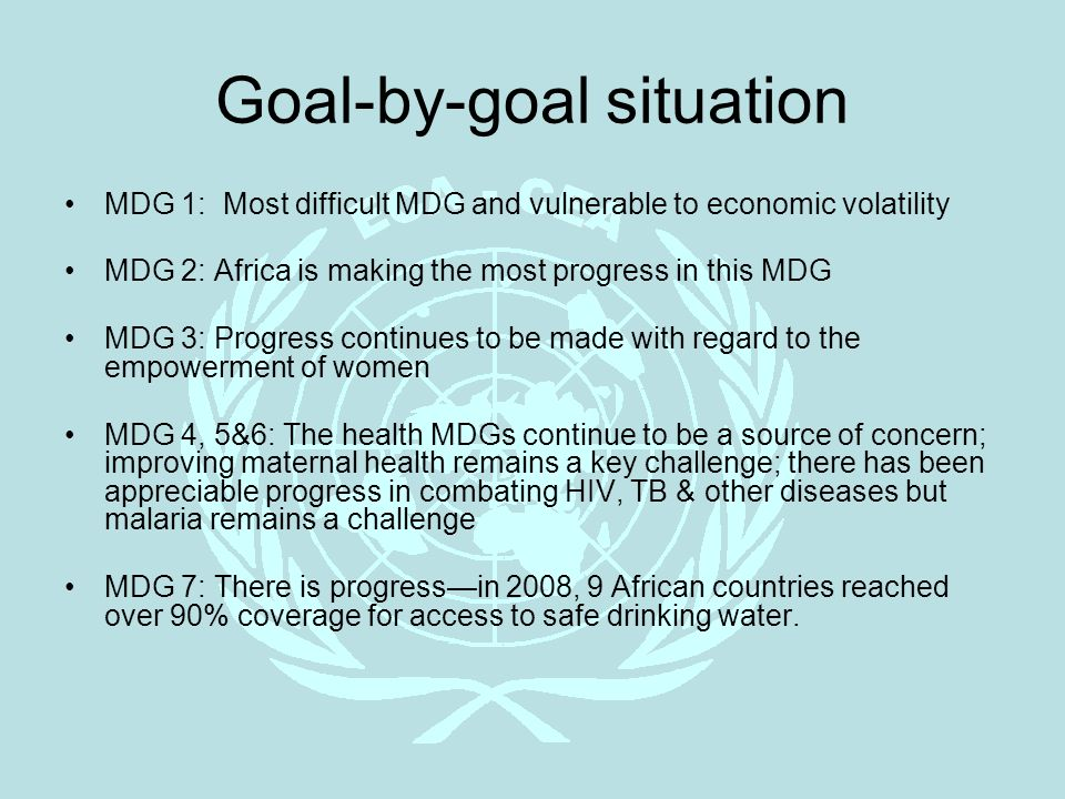 Goal-by-goal situation MDG 1: Most difficult MDG and vulnerable to economic volatility MDG 2: Africa is making the most progress in this MDG MDG 3: Pr