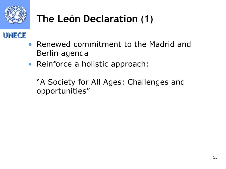 UNECE 13 The León Declaration (1) Renewed commitment to the Madrid and Berlin agenda Reinforce a holistic approach: A Society for All Ages: Challenges